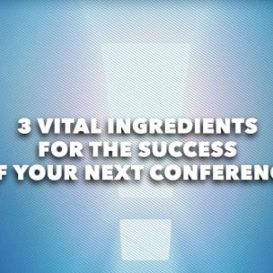 3 Vital Ingredients For The Success of Your Next Conference